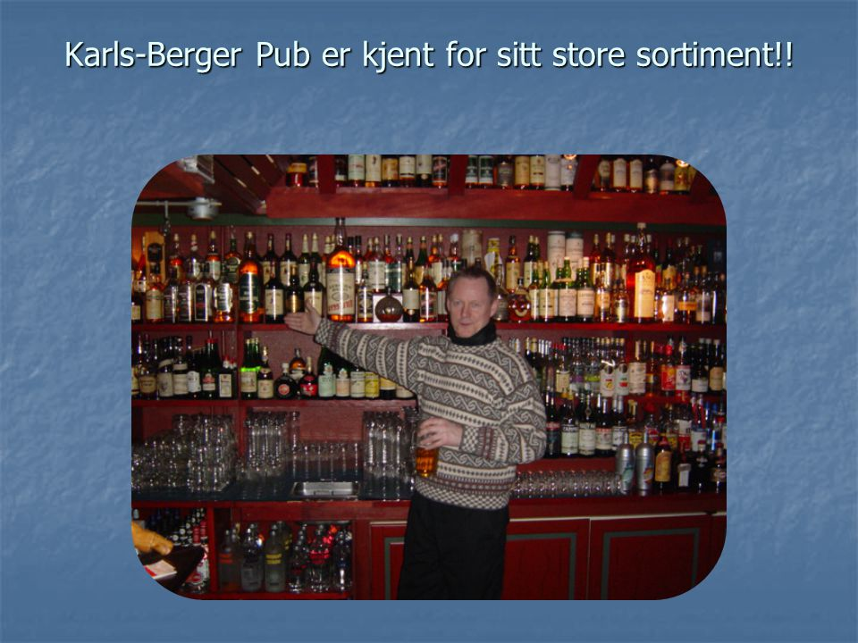 Karls-Berger Pub er kjent for sitt store sortiment!!