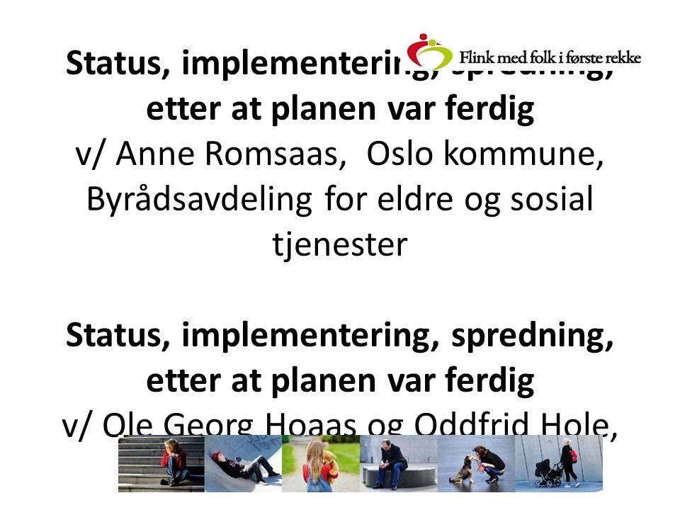 Status, implementering, spredning, etter at planen var ferdig v/ Anne Romsaas, Oslo kommune, Byrådsavdeling for eldre og sosial tjenester Status, implementering, spredning, etter at planen var ferdig v/ Ole Georg Hoaas og Oddfrid Hole, Lindås kommune