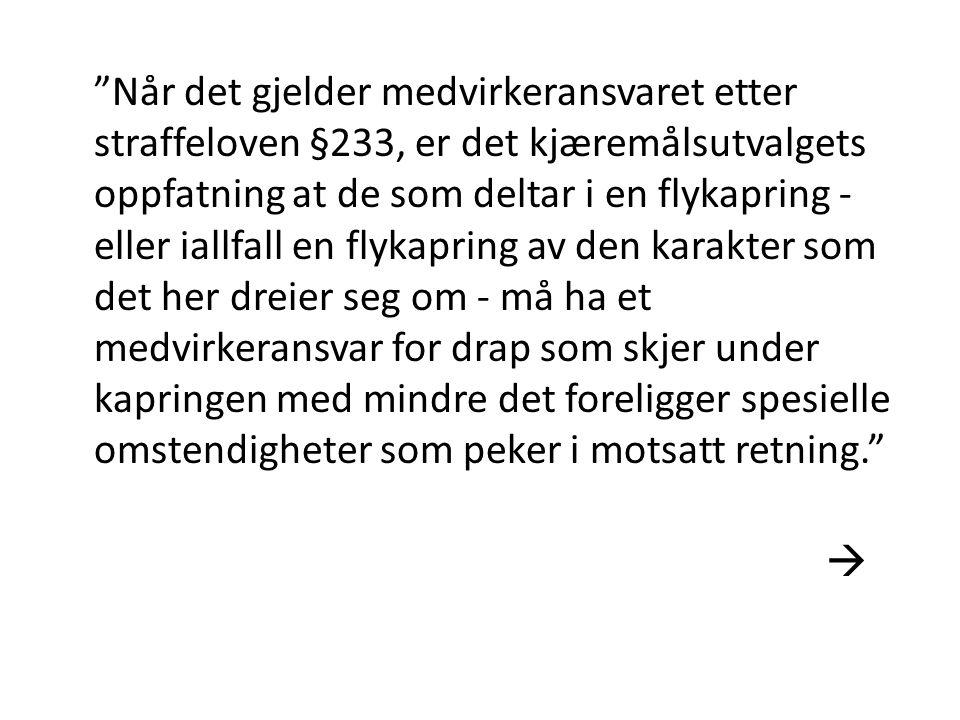 Når det gjelder medvirkeransvaret etter straffeloven §233, er det kjæremålsutvalgets oppfatning at de som deltar i en flykapring - eller iallfall en flykapring av den karakter som det her dreier seg om - må ha et medvirkeransvar for drap som skjer under kapringen med mindre det foreligger spesielle omstendigheter som peker i motsatt retning. 