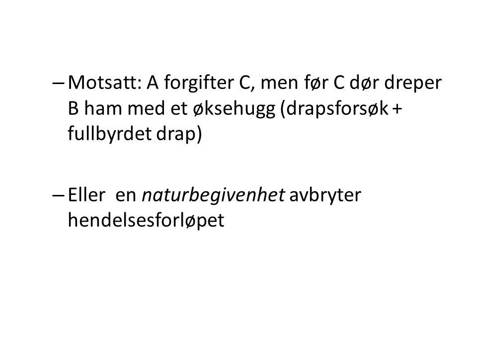 Motsatt: A forgifter C, men før C dør dreper B ham med et øksehugg (drapsforsøk + fullbyrdet drap)