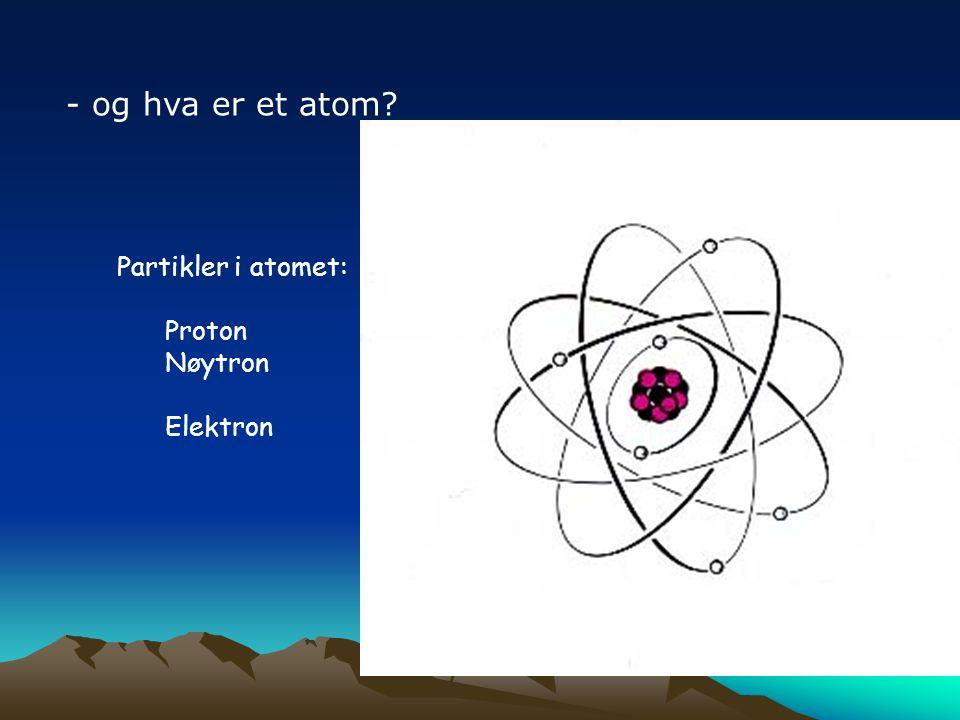 - og hva er et atom Partikler i atomet: Proton Nøytron Elektron