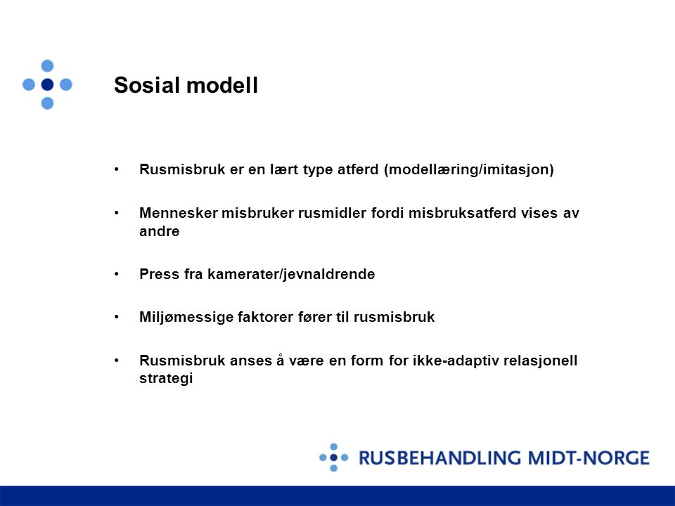 Sosial modell Rusmisbruk er en lært type atferd (modellæring/imitasjon) Mennesker misbruker rusmidler fordi misbruksatferd vises av andre.