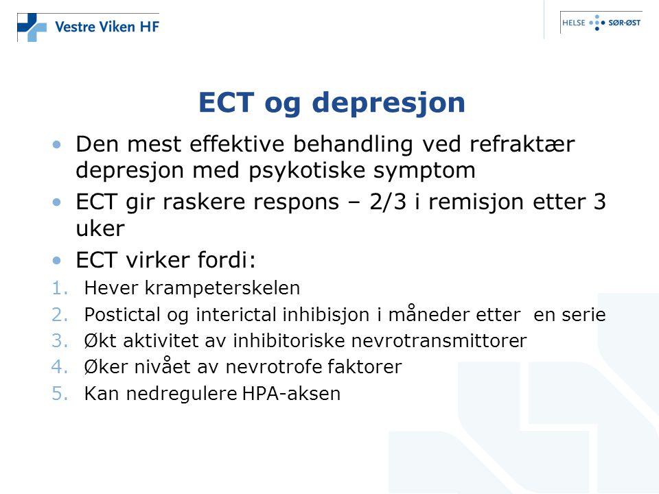 ECT og depresjon Den mest effektive behandling ved refraktær depresjon med psykotiske symptom. ECT gir raskere respons – 2/3 i remisjon etter 3 uker.