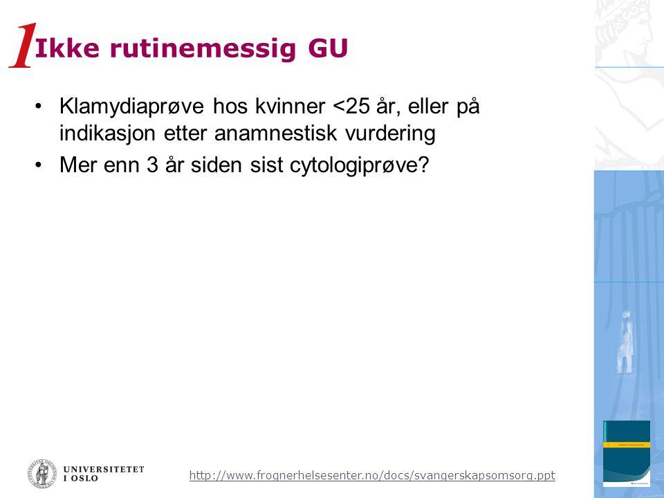 1 Ikke rutinemessig GU. Klamydiaprøve hos kvinner <25 år, eller på indikasjon etter anamnestisk vurdering.
