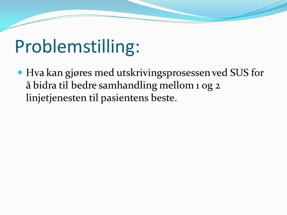 Problemstilling: Hva kan gjøres med utskrivingsprosessen ved SUS for å bidra til bedre samhandling mellom 1 og 2 linjetjenesten til pasientens beste.