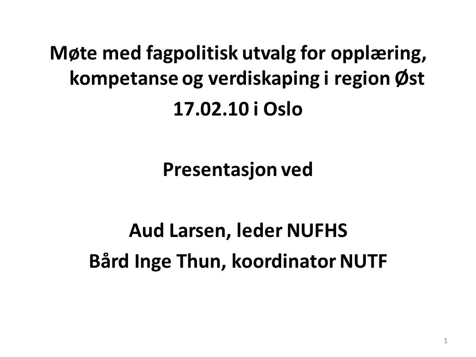 Møte med fagpolitisk utvalg for opplæring, kompetanse og verdiskaping i region Øst 17.02.10 i Oslo Presentasjon ved Aud Larsen, leder NUFHS Bård Inge Thun, koordinator NUTF