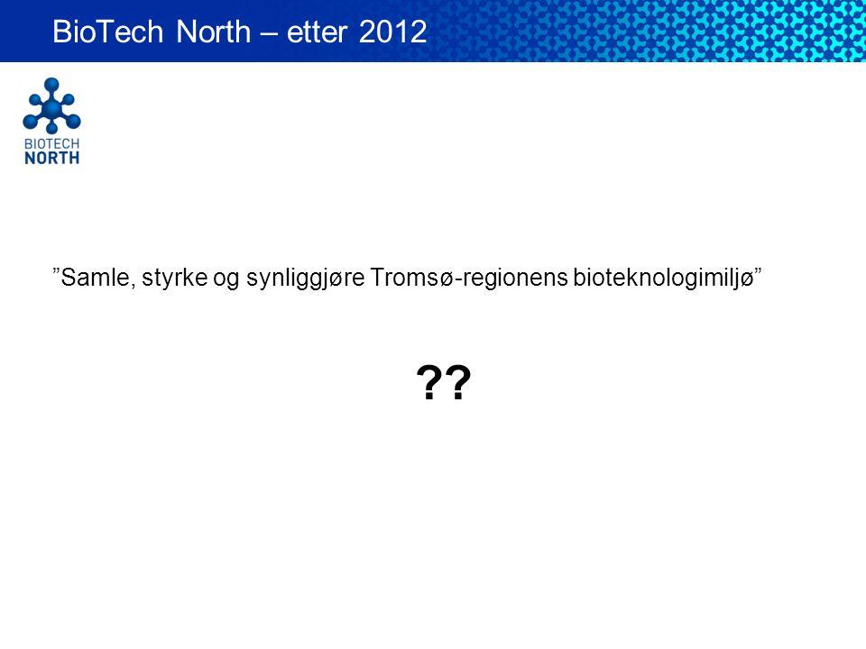 BioTech North – etter 2012 Samle, styrke og synliggjøre Tromsø-regionens bioteknologimiljø