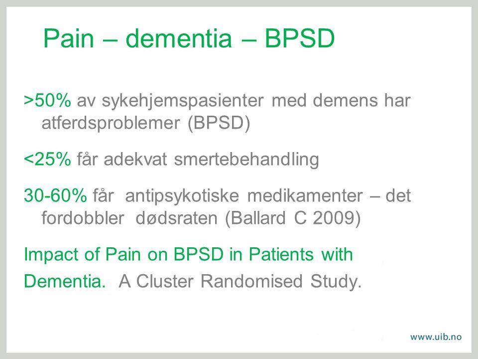 Pain – dementia – BPSD >50% av sykehjemspasienter med demens har atferdsproblemer (BPSD) <25% får adekvat smertebehandling.