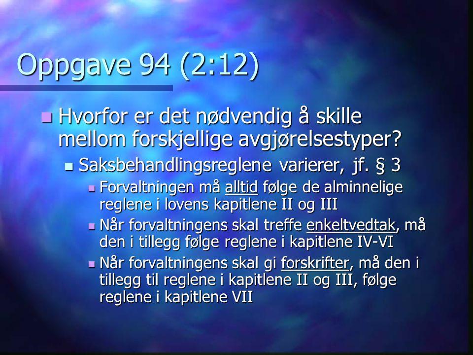 Oppgave 94 (2:12) Hvorfor er det nødvendig å skille mellom forskjellige avgjørelsestyper Saksbehandlingsreglene varierer, jf. § 3.