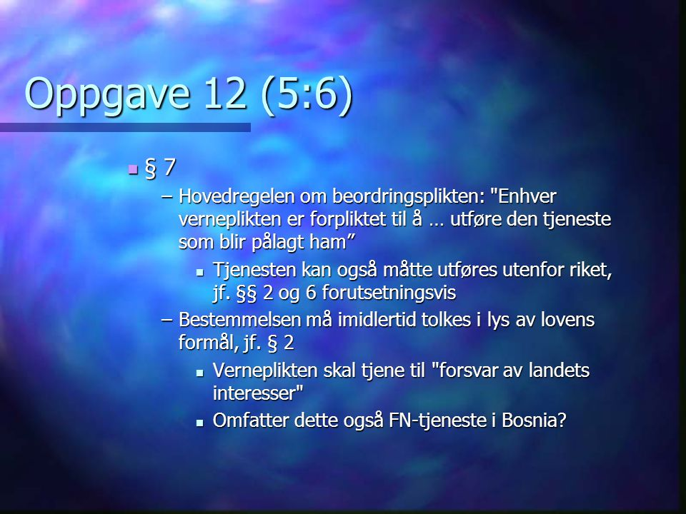 Oppgave 12 (5:6) § 7. Hovedregelen om beordringsplikten: Enhver verneplikten er forpliktet til å … utføre den tjeneste som blir pålagt ham
