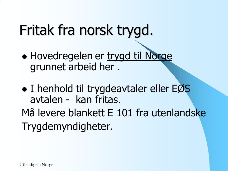 Fritak fra norsk trygd. Hovedregelen er trygd til Norge grunnet arbeid her . I henhold til trygdeavtaler eller EØS avtalen - kan fritas.