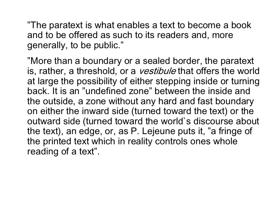 The paratext is what enables a text to become a book and to be offered as such to its readers and, more generally, to be public.