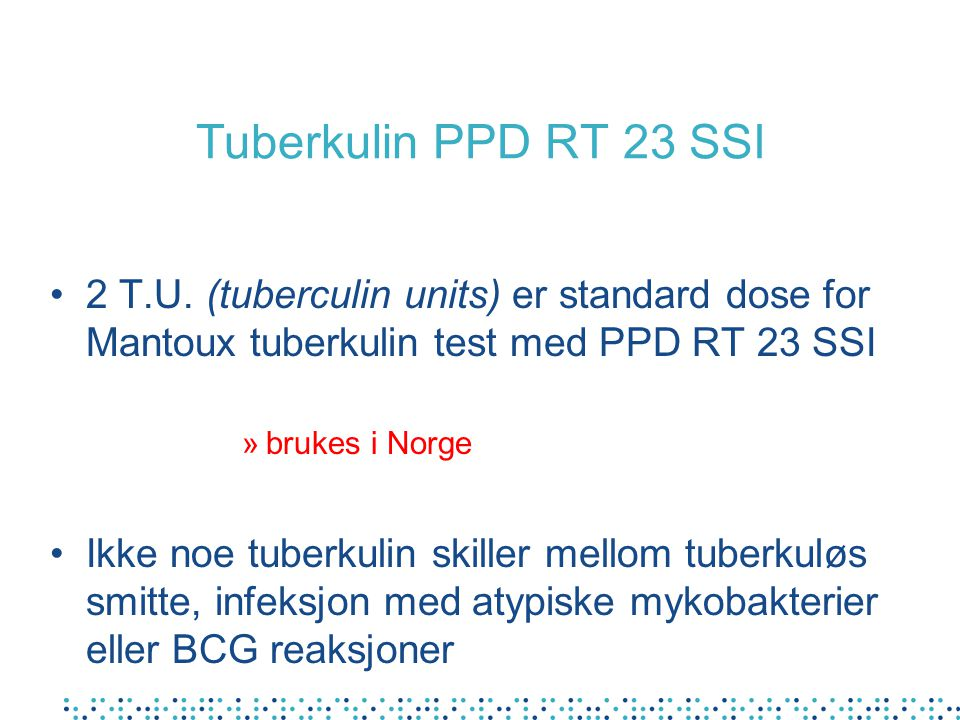 Tuberkulin PPD RT 23 SSI 2 T.U. (tuberculin units) er standard dose for Mantoux tuberkulin test med PPD RT 23 SSI.