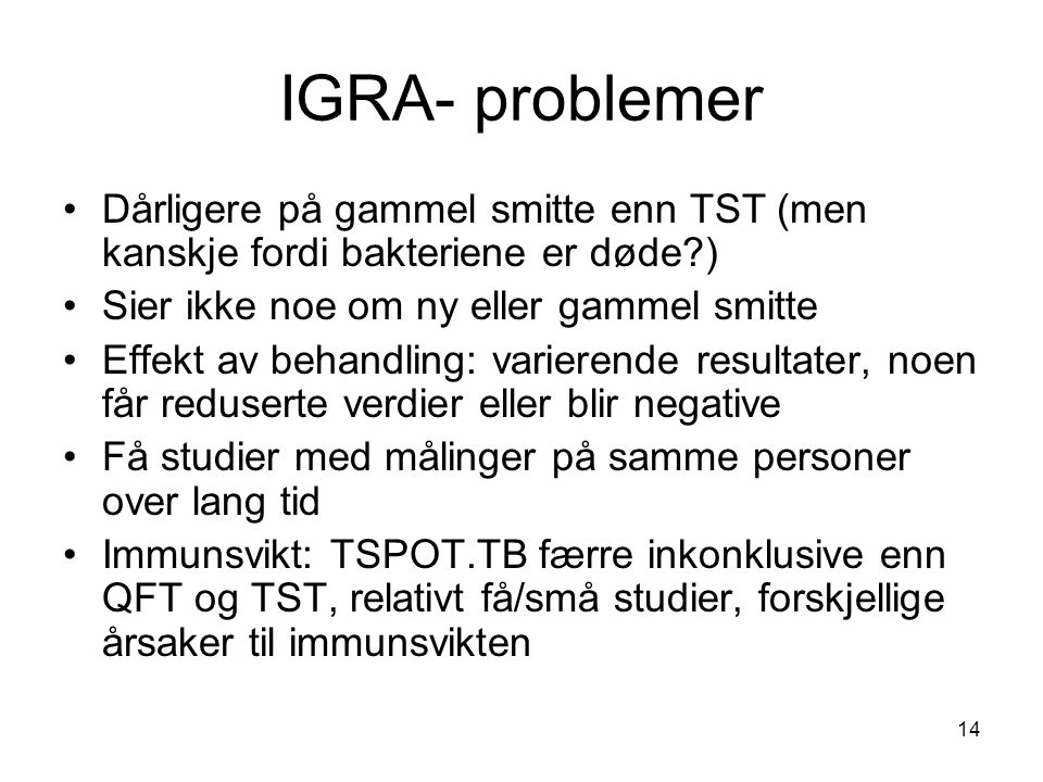 IGRA- problemer Dårligere på gammel smitte enn TST (men kanskje fordi bakteriene er døde ) Sier ikke noe om ny eller gammel smitte.