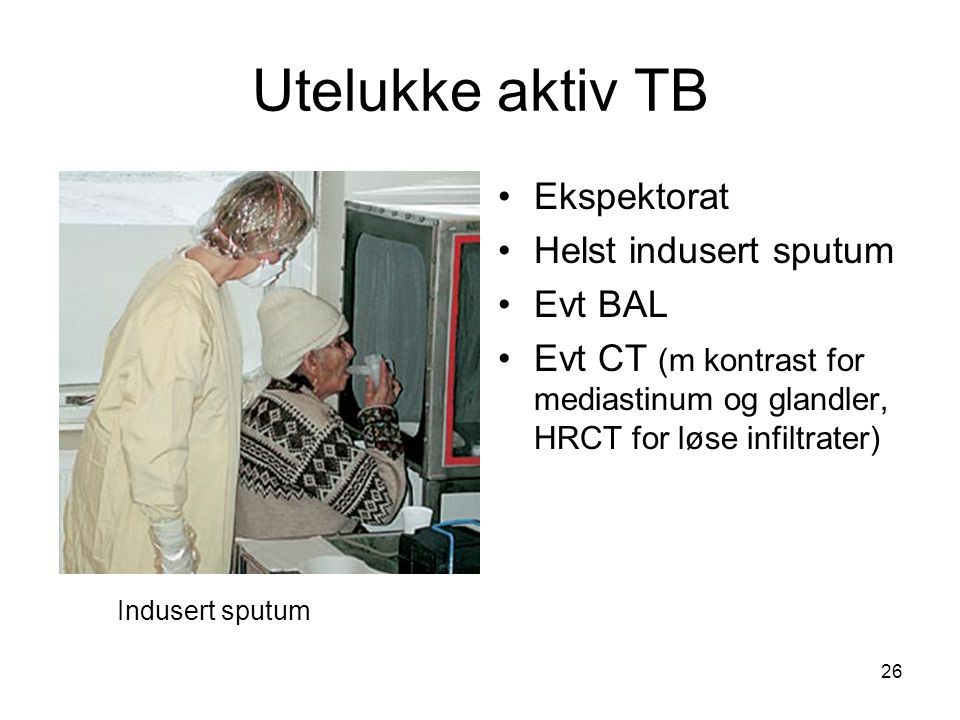 Utelukke aktiv TB Ekspektorat Helst indusert sputum Evt BAL