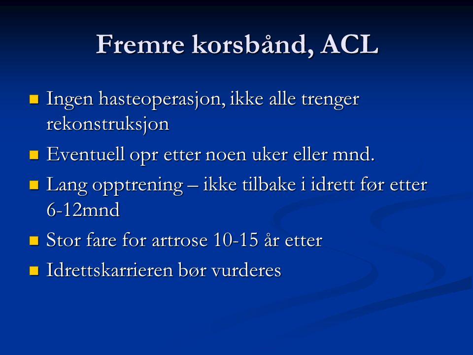 Fremre korsbånd, ACL Ingen hasteoperasjon, ikke alle trenger rekonstruksjon. Eventuell opr etter noen uker eller mnd.