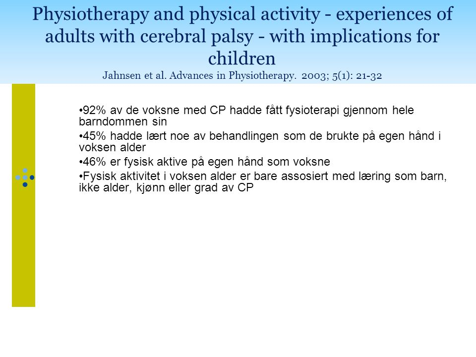 Physiotherapy and physical activity - experiences of adults with cerebral palsy - with implications for children Jahnsen et al. Advances in Physiotherapy. 2003; 5(1): 21-32