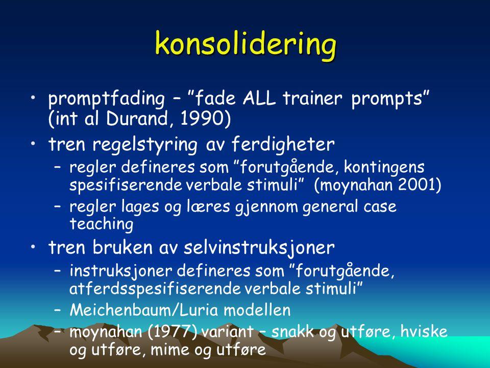 konsolidering promptfading – fade ALL trainer prompts (int al Durand, 1990) tren regelstyring av ferdigheter.
