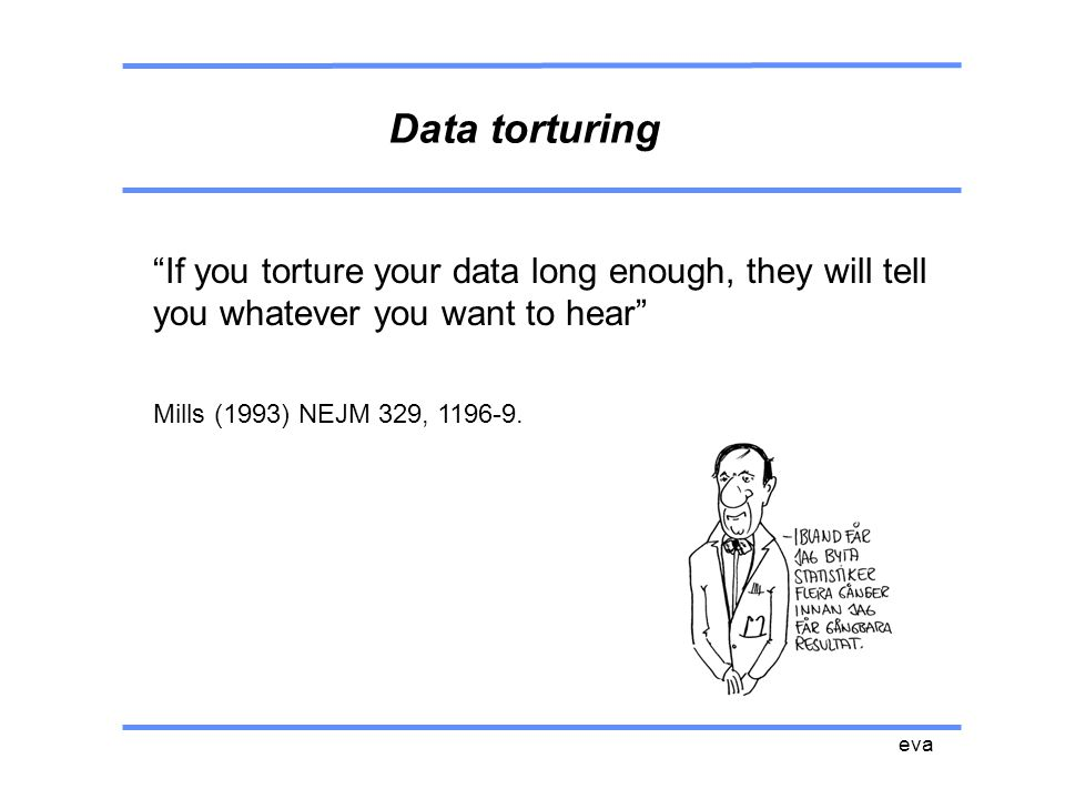 Data torturing If you torture your data long enough, they will tell you whatever you want to hear