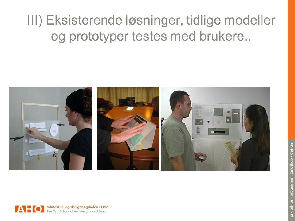 III) Eksisterende løsninger, tidlige modeller og prototyper testes med brukere..