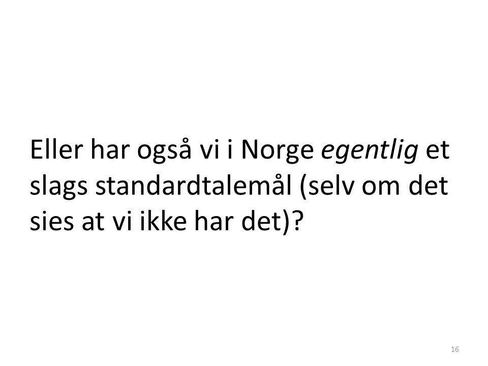 Eller har også vi i Norge egentlig et slags standardtalemål (selv om det sies at vi ikke har det)