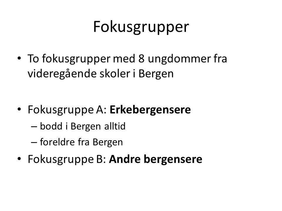 Fokusgrupper To fokusgrupper med 8 ungdommer fra videregående skoler i Bergen. Fokusgruppe A: Erkebergensere.