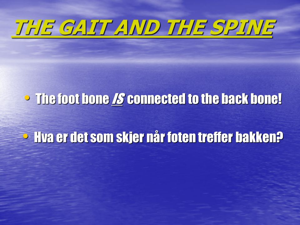 THE GAIT AND THE SPINE The foot bone IS connected to the back bone!