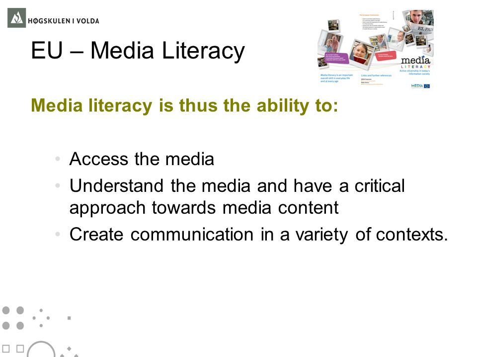 EU – Media Literacy Media literacy is thus the ability to: