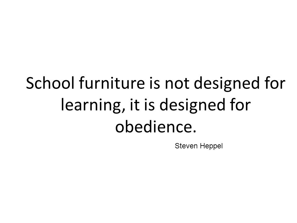 School furniture is not designed for learning, it is designed for obedience.