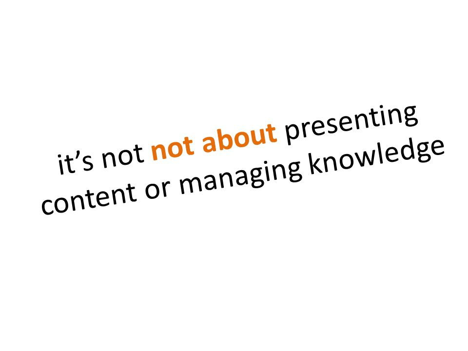 it's not not about presenting content or managing knowledge