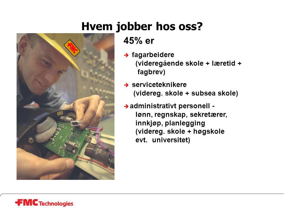 Hvem jobber hos oss 45% er. fagarbeidere (videregående skole + læretid + fagbrev) serviceteknikere (videreg. skole + subsea skole)