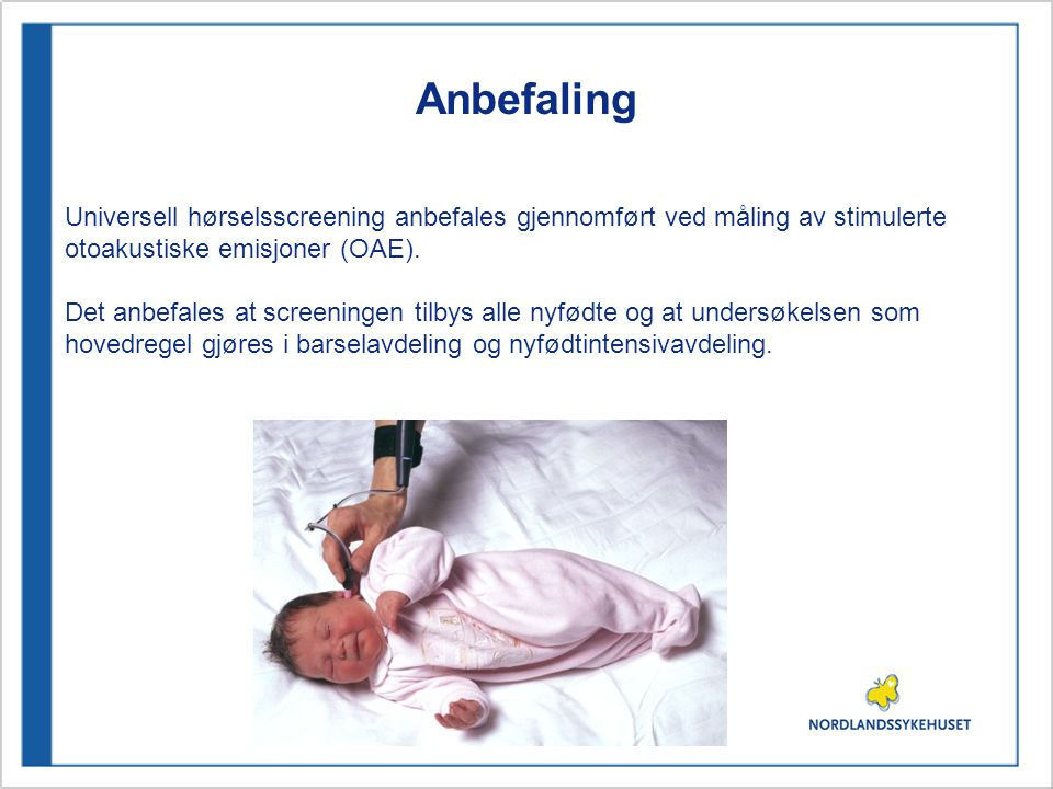 Anbefaling Universell hørselsscreening anbefales gjennomført ved måling av stimulerte. otoakustiske emisjoner (OAE).