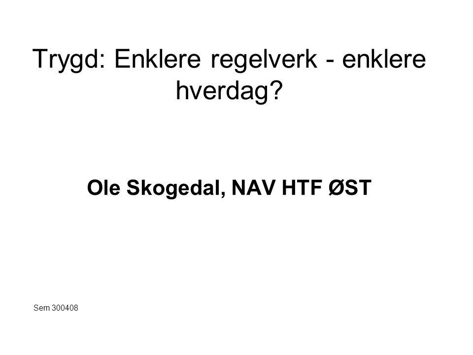 Trygd: Enklere regelverk - enklere hverdag Ole Skogedal, NAV HTF ØST
