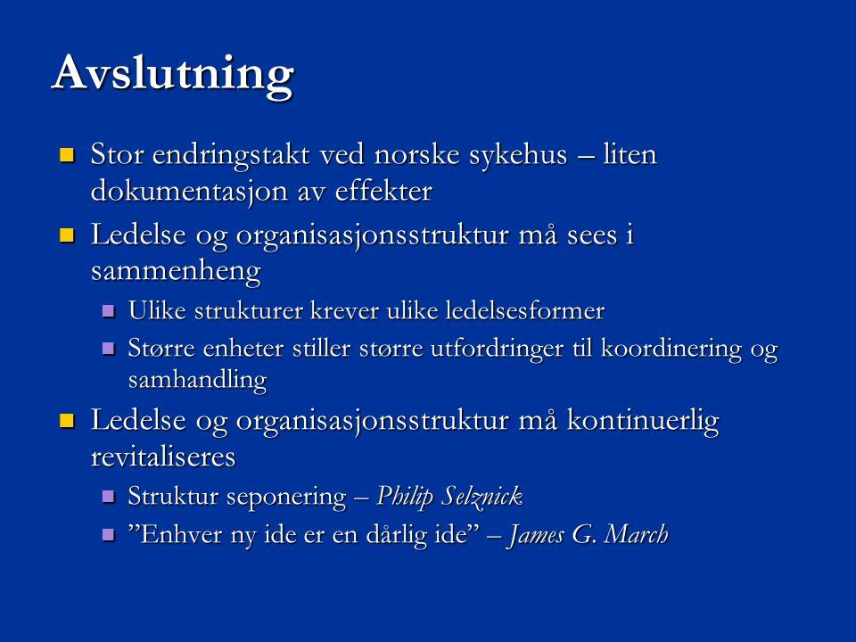 Avslutning Stor endringstakt ved norske sykehus – liten dokumentasjon av effekter. Ledelse og organisasjonsstruktur må sees i sammenheng.