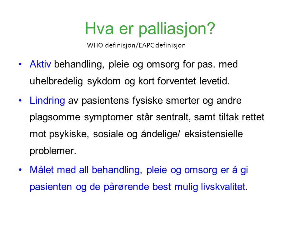 Hva er palliasjon WHO definisjon/EAPC definisjon. Aktiv behandling, pleie og omsorg for pas. med uhelbredelig sykdom og kort forventet levetid.