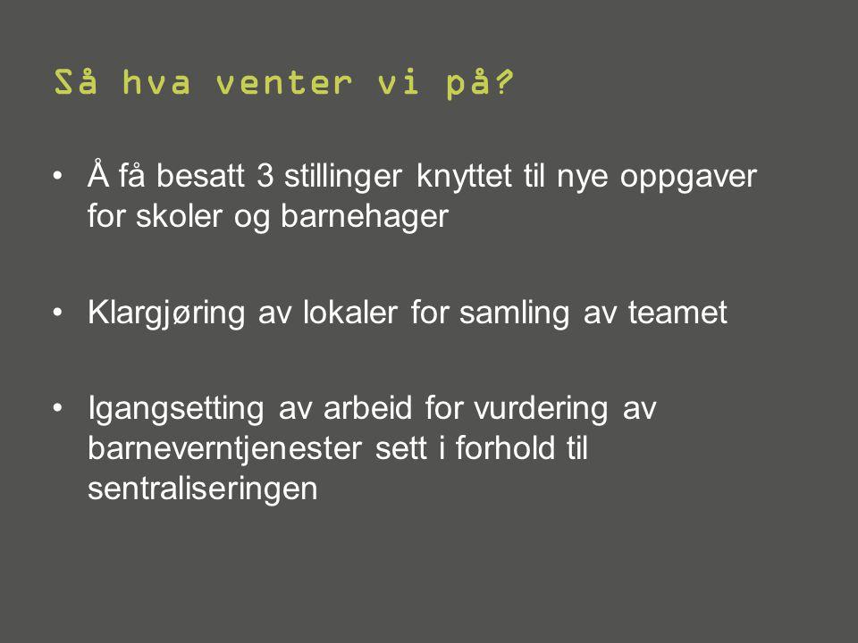 Så hva venter vi på Å få besatt 3 stillinger knyttet til nye oppgaver for skoler og barnehager. Klargjøring av lokaler for samling av teamet.