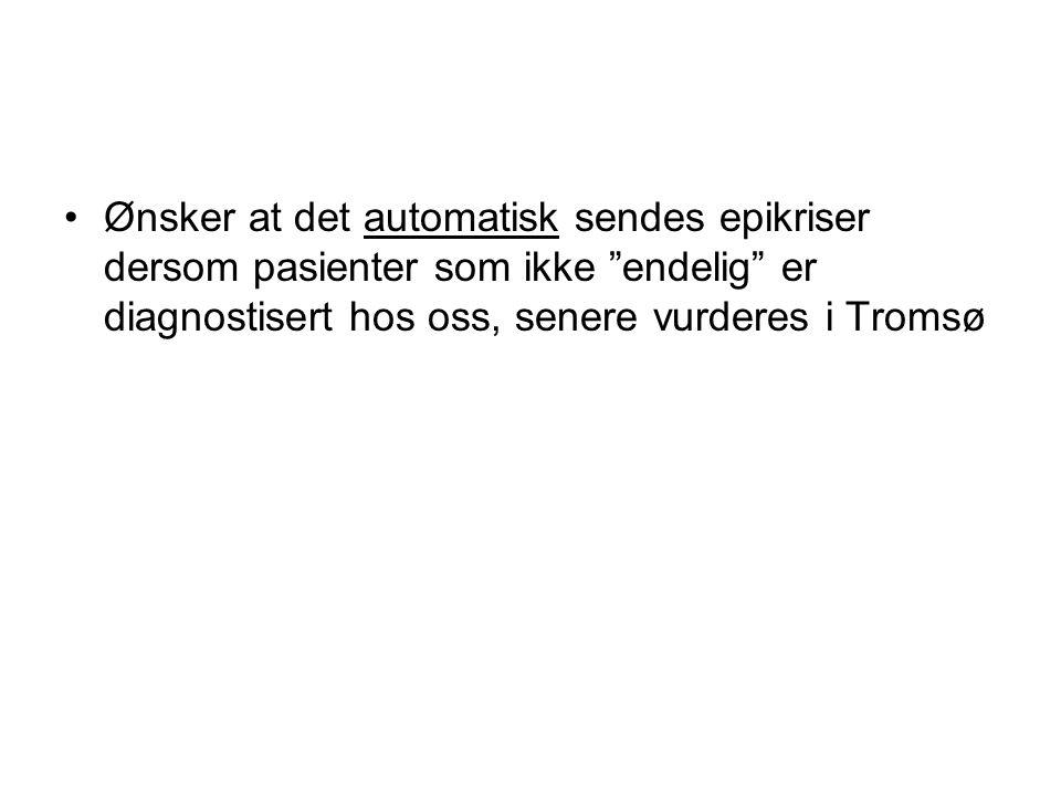 Ønsker at det automatisk sendes epikriser dersom pasienter som ikke endelig er diagnostisert hos oss, senere vurderes i Tromsø