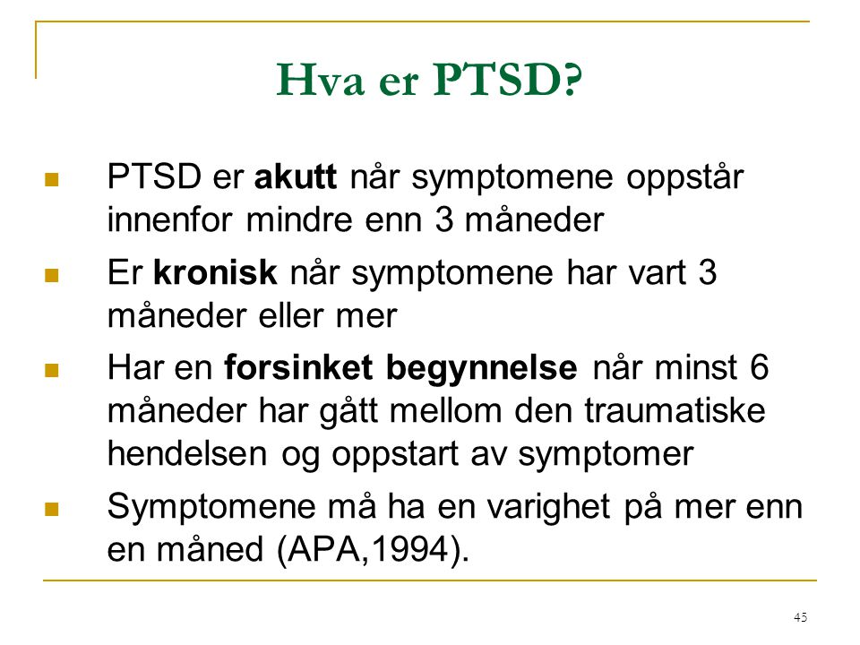 Hva er PTSD PTSD er akutt når symptomene oppstår innenfor mindre enn 3 måneder. Er kronisk når symptomene har vart 3 måneder eller mer.