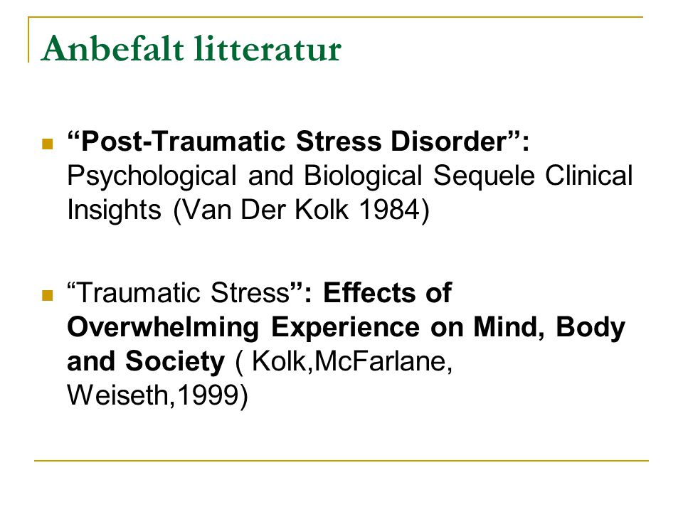 Anbefalt litteratur Post-Traumatic Stress Disorder : Psychological and Biological Sequele Clinical Insights (Van Der Kolk 1984)