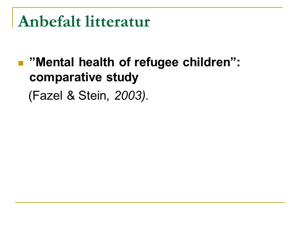 Anbefalt litteratur Mental health of refugee children : comparative study (Fazel & Stein, 2003).