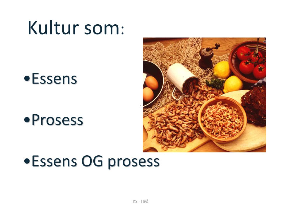 Kultur som: Essens Prosess Essens OG prosess KS - HiØ