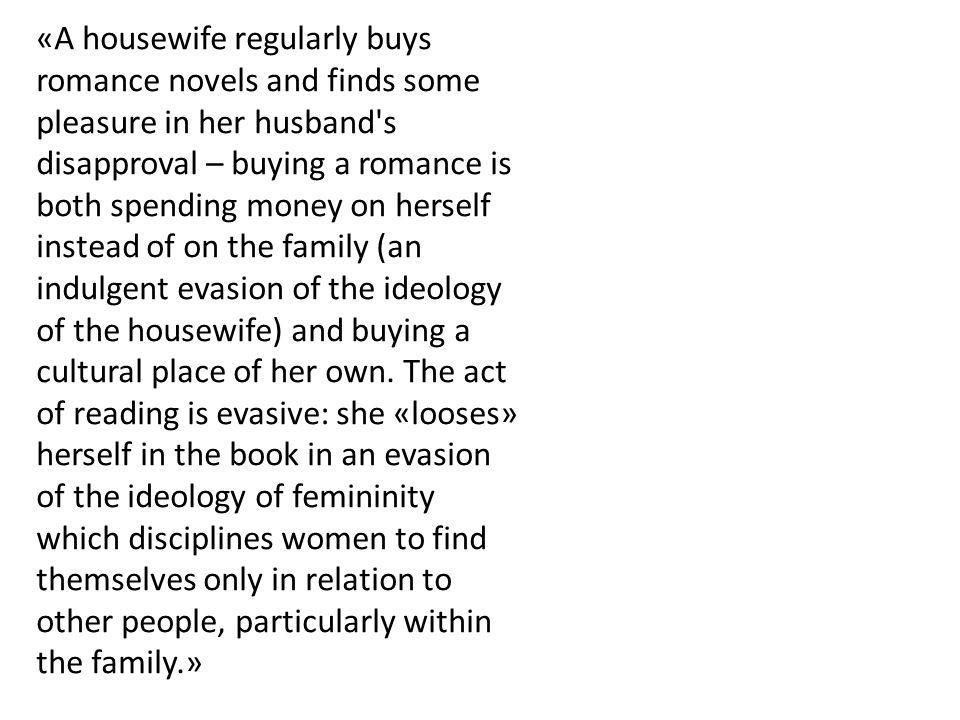 «A housewife regularly buys romance novels and finds some pleasure in her husband s disapproval – buying a romance is both spending money on herself instead of on the family (an indulgent evasion of the ideology of the housewife) and buying a cultural place of her own.