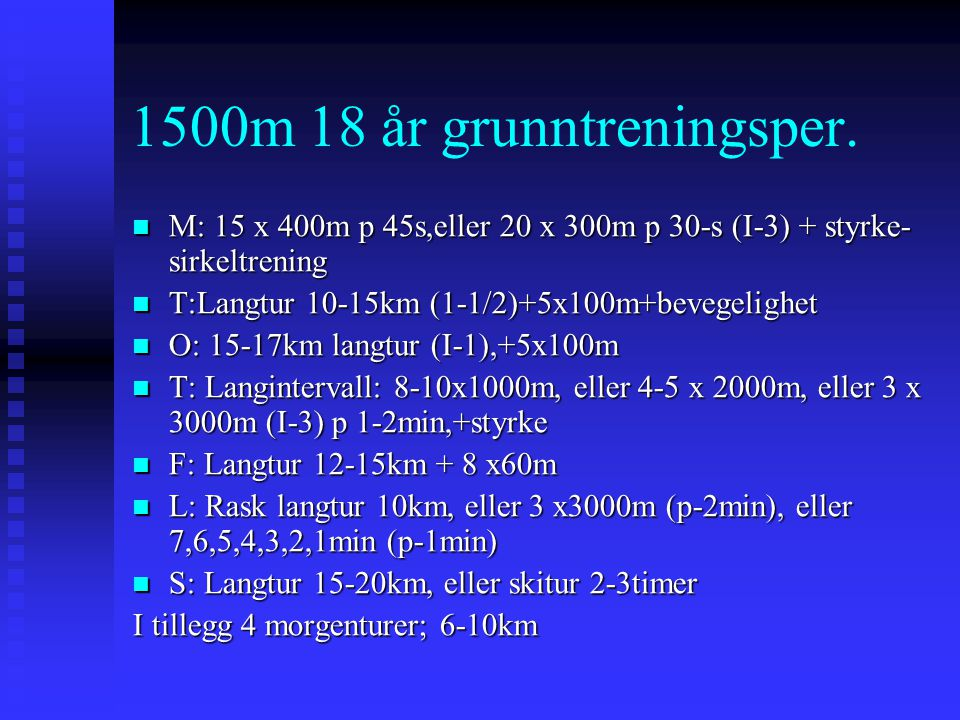1500m 18 år grunntreningsper. M: 15 x 400m p 45s,eller 20 x 300m p 30-s (I-3) + styrke- sirkeltrening.