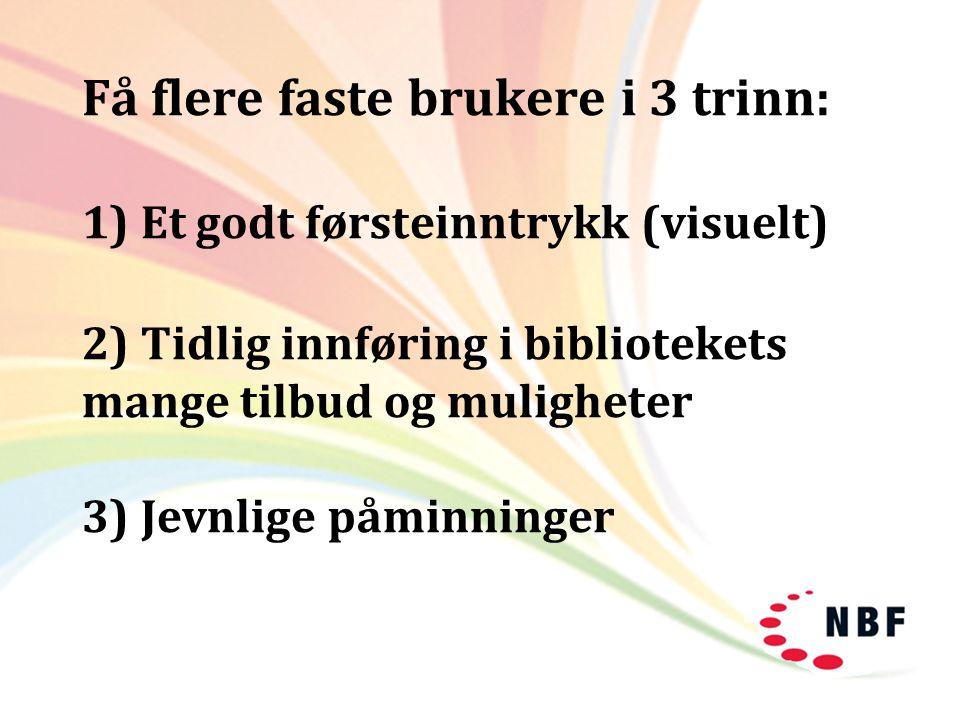 Få flere faste brukere i 3 trinn: 1) Et godt førsteinntrykk (visuelt) 2) Tidlig innføring i bibliotekets mange tilbud og muligheter 3) Jevnlige påminninger