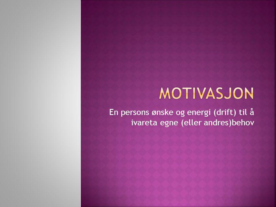 Motivasjon En persons ønske og energi (drift) til å ivareta egne (eller andres)behov