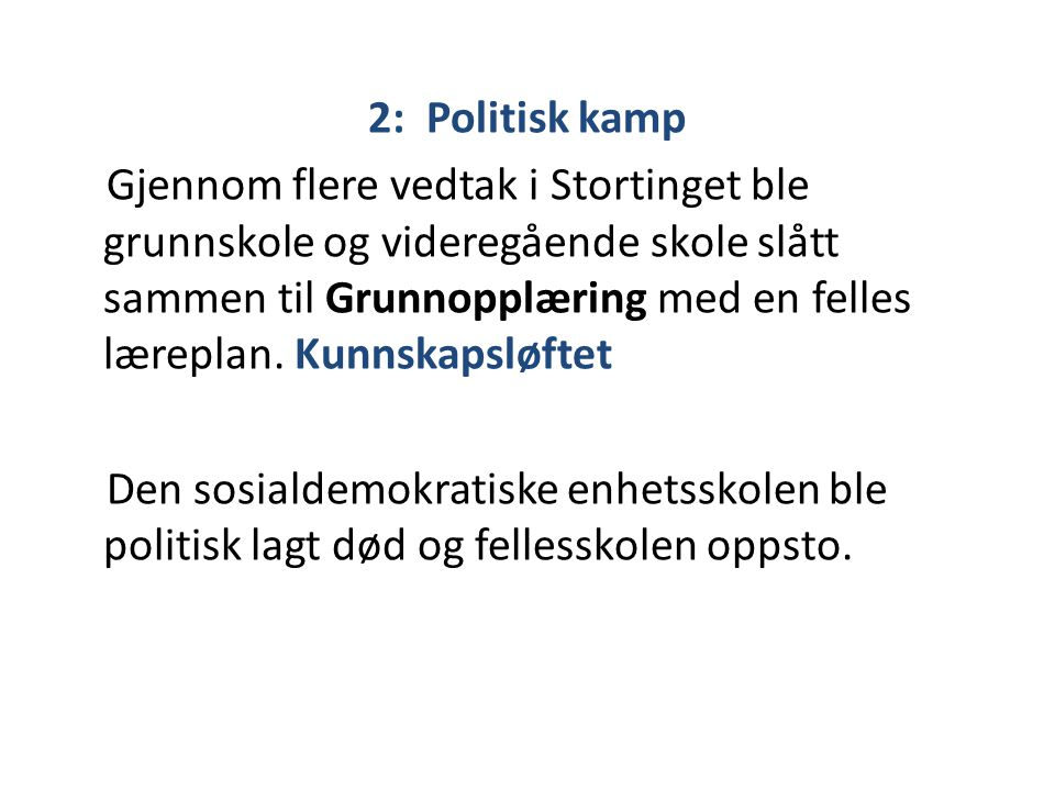 2: Politisk kamp Gjennom flere vedtak i Stortinget ble grunnskole og videregående skole slått sammen til Grunnopplæring med en felles læreplan.