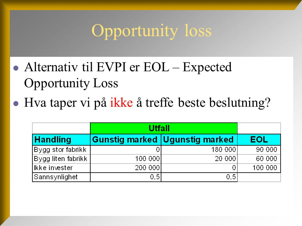 Opportunity loss Alternativ til EVPI er EOL – Expected Opportunity Loss.