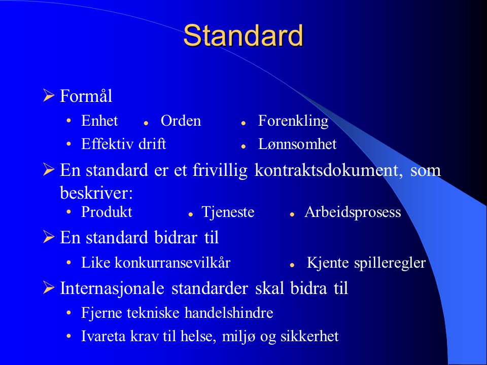 Standard Formål. Enhet ● Orden ● Forenkling. Effektiv drift ● Lønnsomhet. En standard er et frivillig kontraktsdokument, som beskriver: