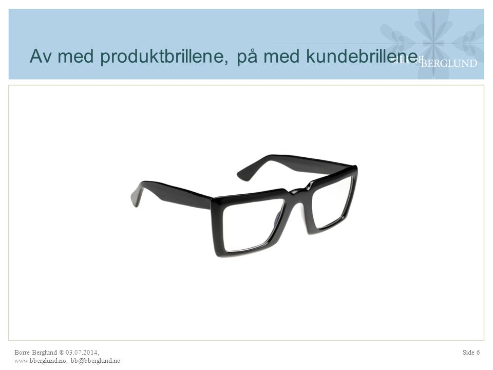 Av med produktbrillene, på med kundebrillene