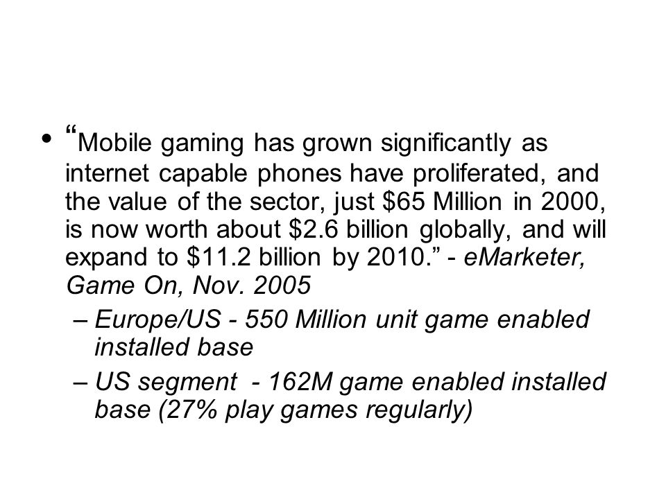 Mobile gaming has grown significantly as internet capable phones have proliferated, and the value of the sector, just $65 Million in 2000, is now worth about $2.6 billion globally, and will expand to $11.2 billion by 2010. - eMarketer, Game On, Nov. 2005